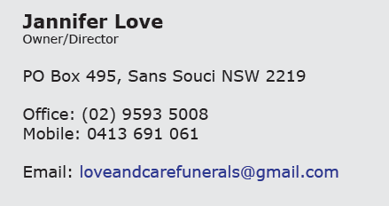 Jannifer Love Owner/Director PO Box 495 Sans Souci NSW 2219 Office: 0295935008   Mobile: 0413 691 061           Email: loveandcarefunerals@gmail.com